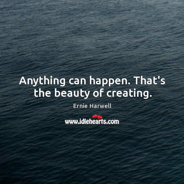 Anything can happen. That's the beauty of creating. Ernie Harwell Picture Quote