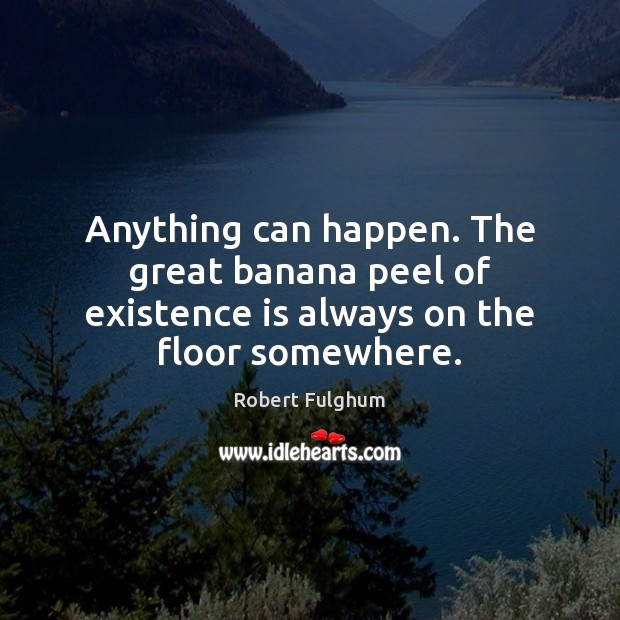Anything can happen. The great banana peel of existence is always on the floor somewhere. Image