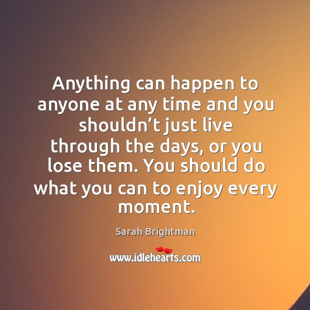 Anything can happen to anyone at any time and you shouldn't just live through the days Image