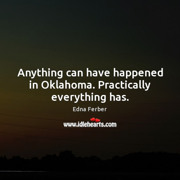 Anything can have happened in Oklahoma. Practically everything has. Edna Ferber Picture Quote