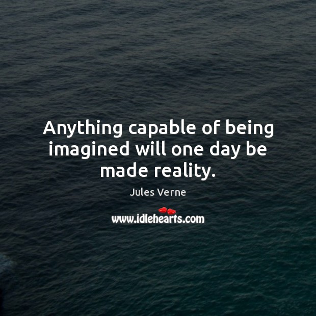 Anything capable of being imagined will one day be made reality. Image