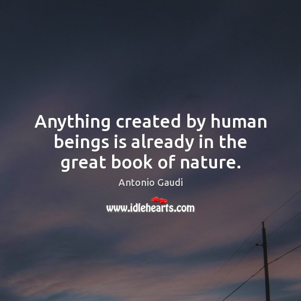 Anything created by human beings is already in the great book of nature. Antonio Gaudi Picture Quote