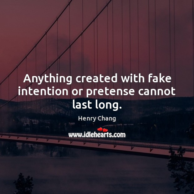 Anything created with fake intention or pretense cannot last long. Image