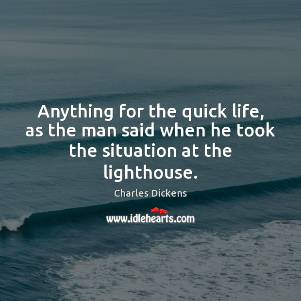 Anything for the quick life, as the man said when he took the situation at the lighthouse. Charles Dickens Picture Quote