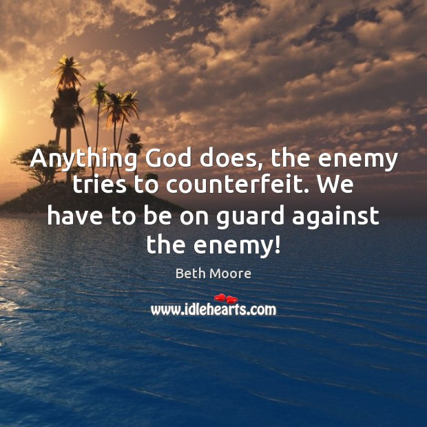 Anything God does, the enemy tries to counterfeit. We have to be Image