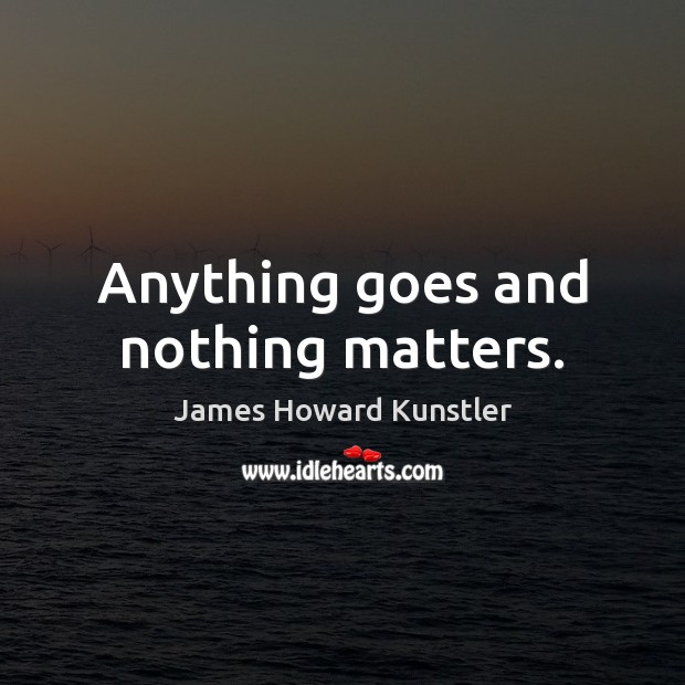 Anything goes and nothing matters. James Howard Kunstler Picture Quote