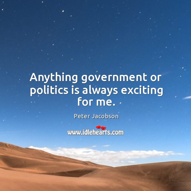 Anything government or politics is always exciting for me. Peter Jacobson Picture Quote