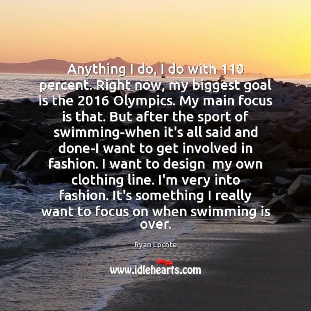 Anything I do, I do with 110 percent. Right now, my biggest goal Ryan Lochte Picture Quote