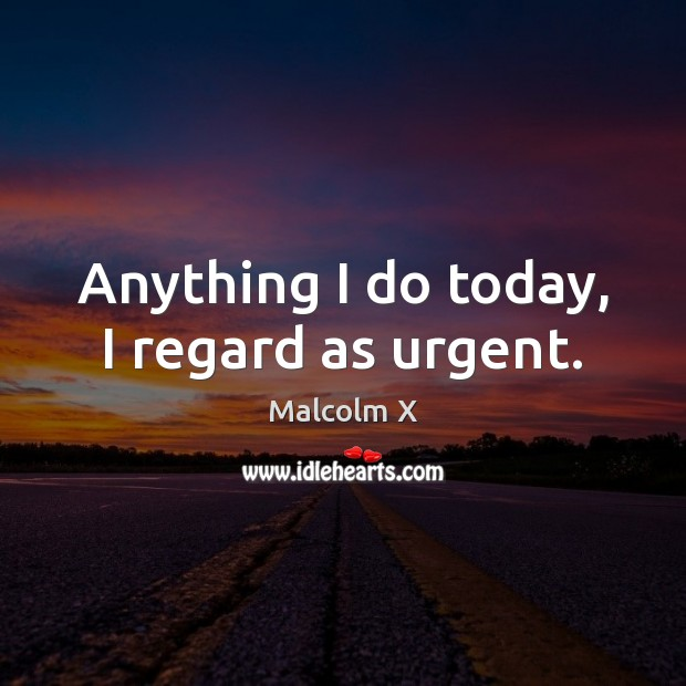 Anything I do today, I regard as urgent. Malcolm X Picture Quote