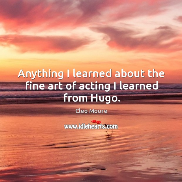 Anything I learned about the fine art of acting I learned from hugo. Cleo Moore Picture Quote