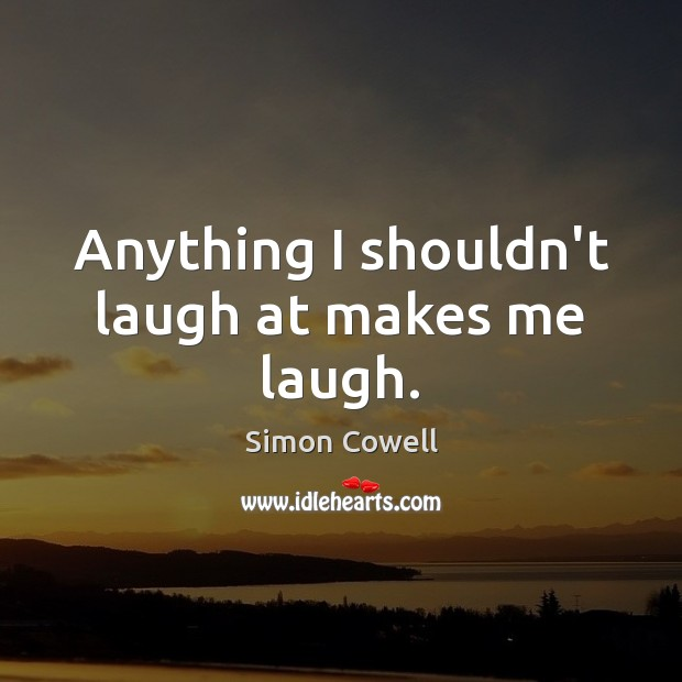 Anything I shouldn't laugh at makes me laugh. Simon Cowell Picture Quote