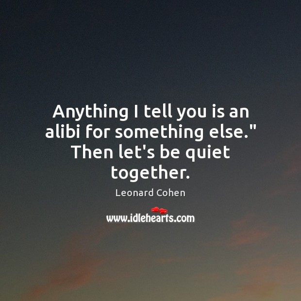 """Anything I tell you is an alibi for something else."""" Then let's be quiet together. Image"""