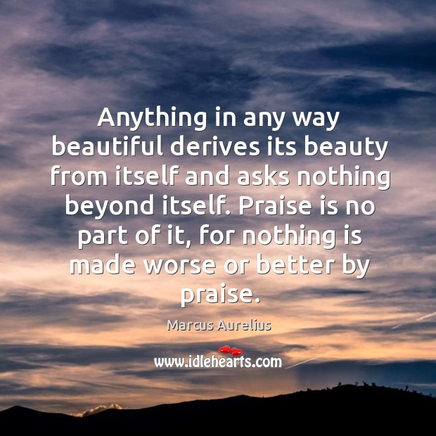 Anything in any way beautiful derives its beauty from itself and asks nothing beyond itself. Image
