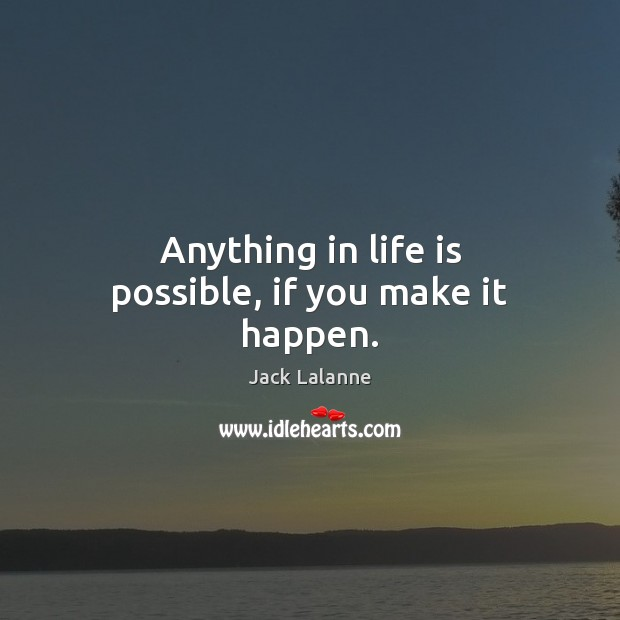 Anything in life is possible, if you make it happen. Jack Lalanne Picture Quote