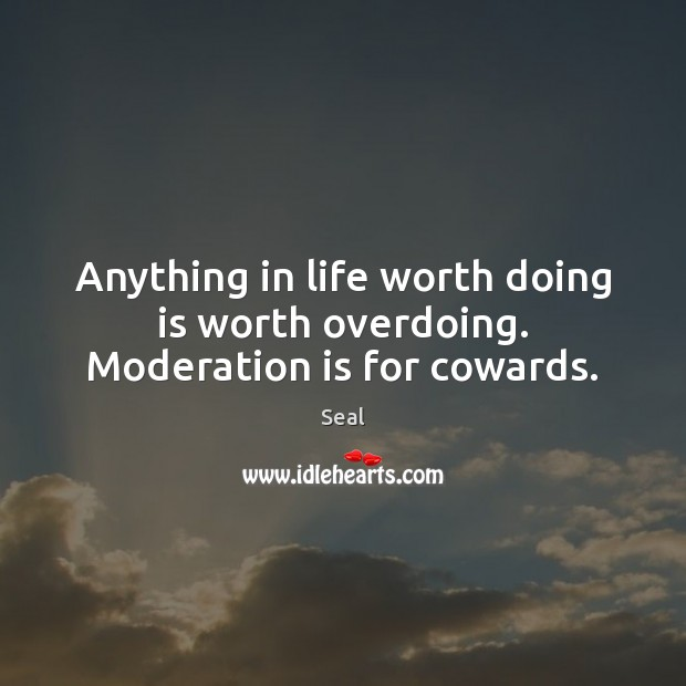 Anything in life worth doing is worth overdoing. Moderation is for cowards. Image