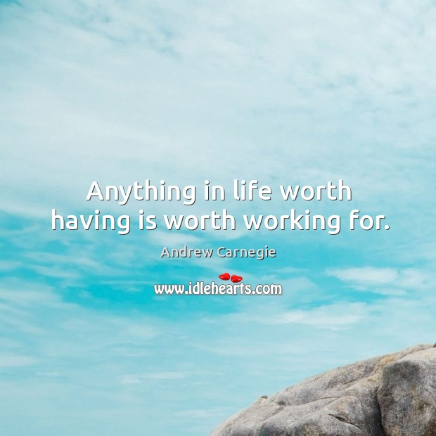 Image, Anything in life worth having is worth working for.