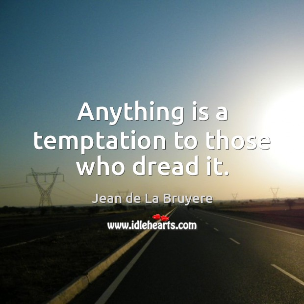 Anything is a temptation to those who dread it. Image