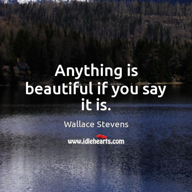 Anything is beautiful if you say it is. Image