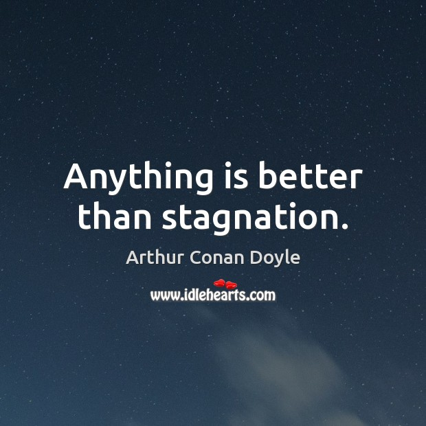 Anything is better than stagnation. Arthur Conan Doyle Picture Quote