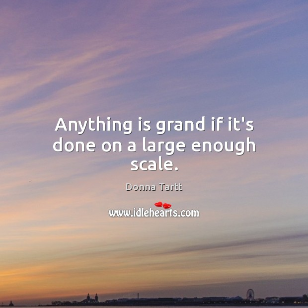Anything is grand if it's done on a large enough scale. Donna Tartt Picture Quote