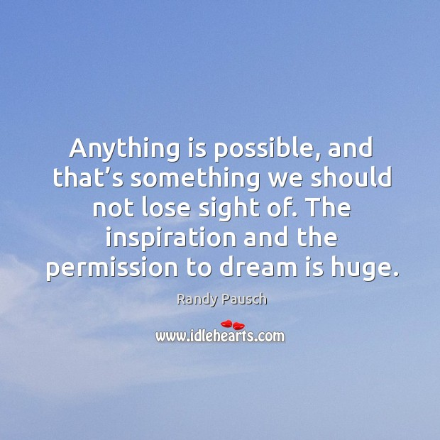 Anything is possible, and that's something we should not lose sight Randy Pausch Picture Quote