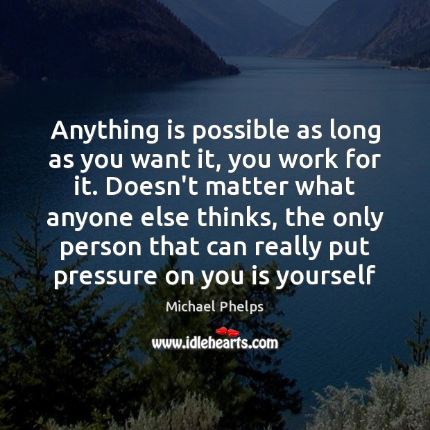 Anything is possible as long as you want it, you work for Michael Phelps Picture Quote