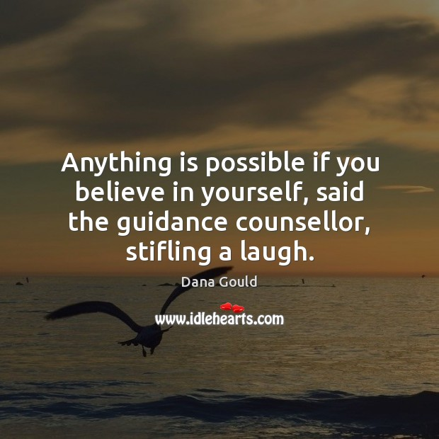 Anything is possible if you believe in yourself, said the guidance counsellor, Believe in Yourself Quotes Image
