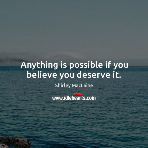 Anything is possible if you believe you deserve it. Image
