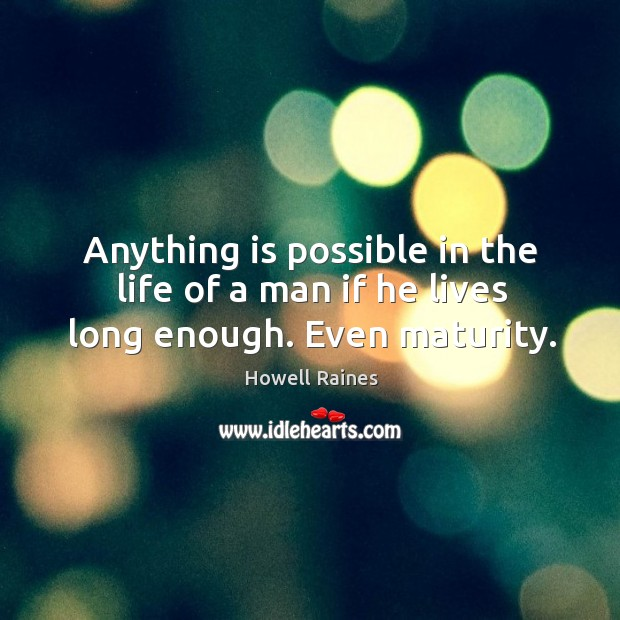 Anything is possible in the life of a man if he lives long enough. Even maturity. Image