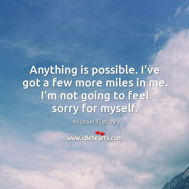 Anything is possible. I've got a few more miles in me. I'm not going to feel sorry for myself. Michael Flatley Picture Quote