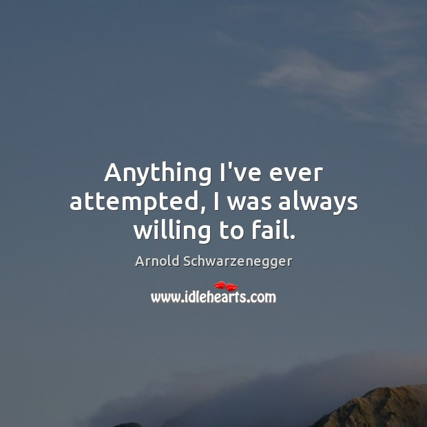 Anything I've ever attempted, I was always willing to fail. Arnold Schwarzenegger Picture Quote