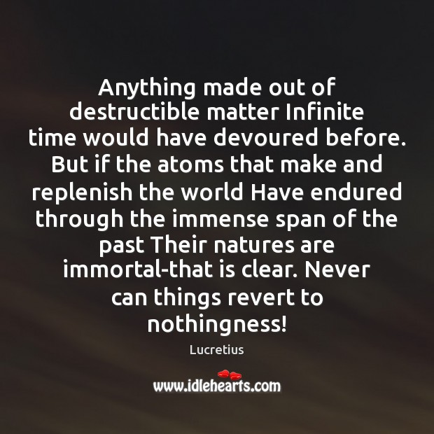 Anything made out of destructible matter Infinite time would have devoured before. Lucretius Picture Quote