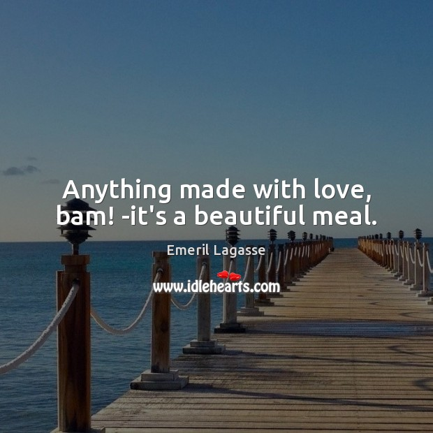 Anything made with love, bam! -it's a beautiful meal. Emeril Lagasse Picture Quote