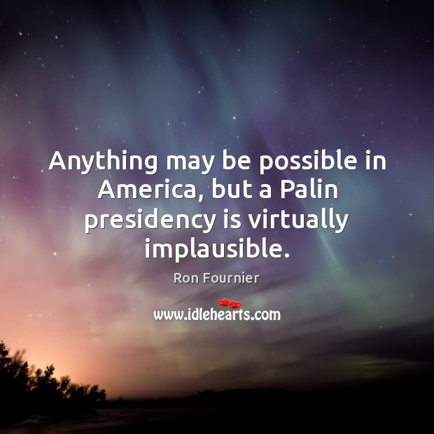 Anything may be possible in America, but a Palin presidency is virtually implausible. Ron Fournier Picture Quote