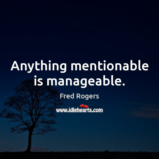 Anything mentionable is manageable. Fred Rogers Picture Quote