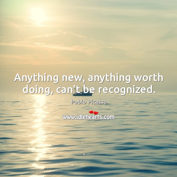 Anything new, anything worth doing, can't be recognized. Image