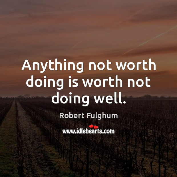 Anything not worth doing is worth not doing well. Image