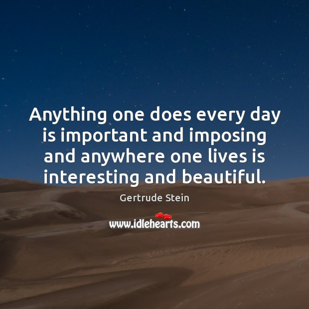 Gertrude Stein Picture Quote image saying: Anything one does every day is important and imposing and anywhere one