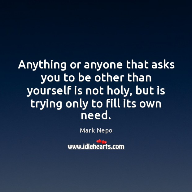 Anything or anyone that asks you to be other than yourself is Mark Nepo Picture Quote