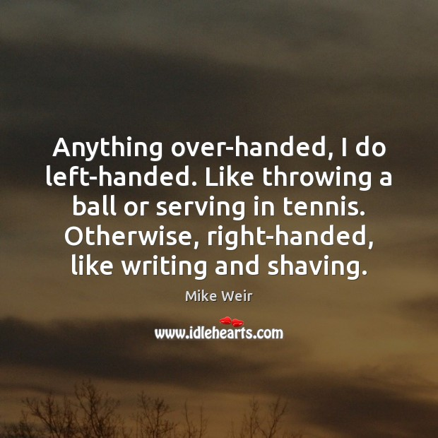 Anything over-handed, I do left-handed. Like throwing a ball or serving in Mike Weir Picture Quote