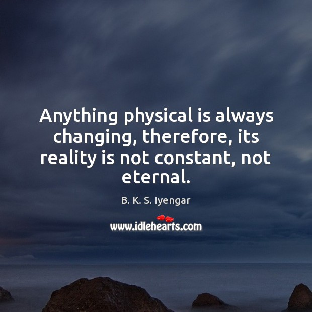 Anything physical is always changing, therefore, its reality is not constant, not eternal. Image