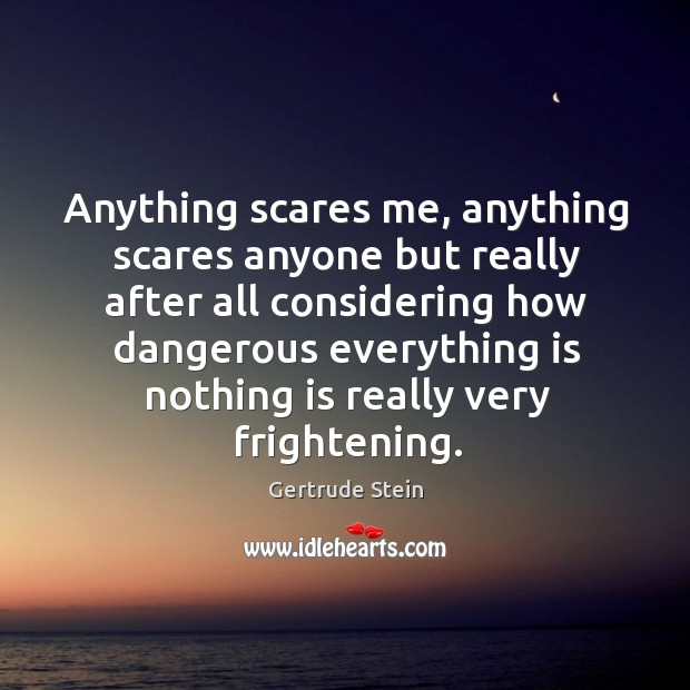 Anything scares me, anything scares anyone but really after all considering how dangerous Image