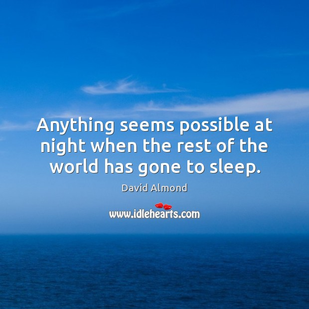 Anything seems possible at night when the rest of the world has gone to sleep. David Almond Picture Quote