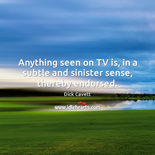 Anything seen on TV is, in a subtle and sinister sense, thereby endorsed. Dick Cavett Picture Quote