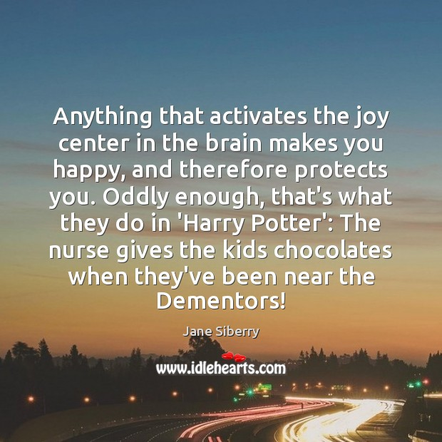 Anything that activates the joy center in the brain makes you happy, Image