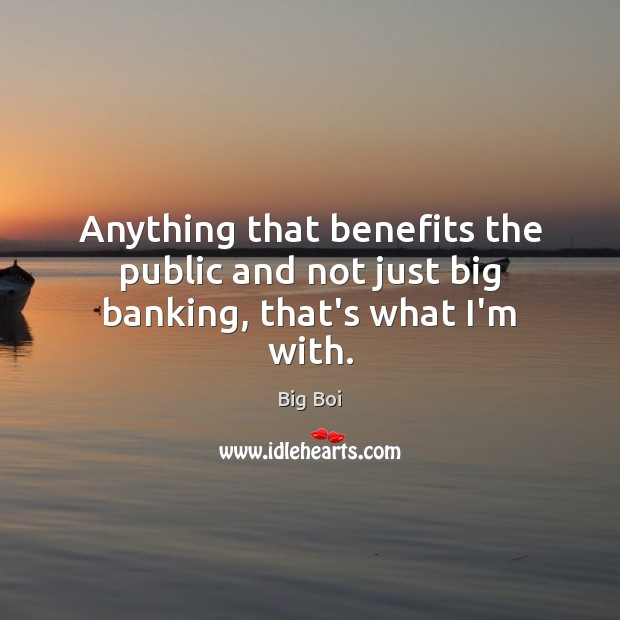 Anything that benefits the public and not just big banking, that's what I'm with. Image