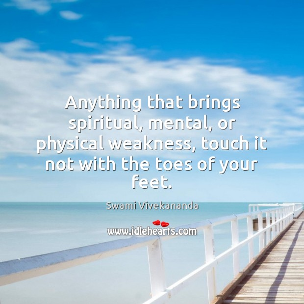 Anything that brings spiritual, mental, or physical weakness, touch it not with Swami Vivekananda Picture Quote