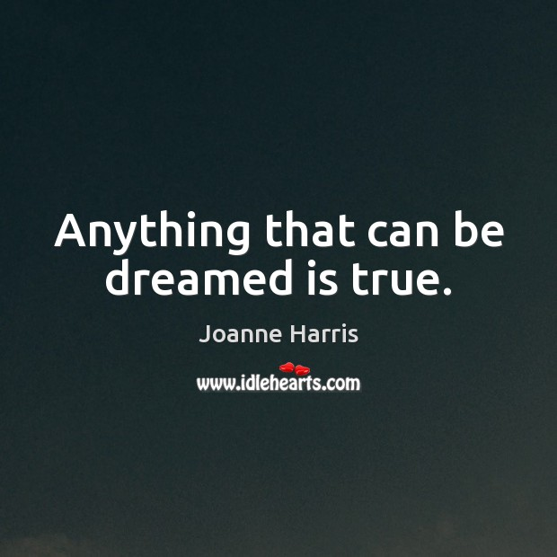 Anything that can be dreamed is true. Joanne Harris Picture Quote