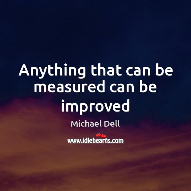 Anything that can be measured can be improved Michael Dell Picture Quote