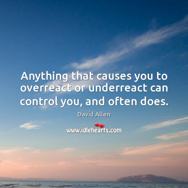 Anything that causes you to overreact or underreact can control you, and often does. David Allen Picture Quote